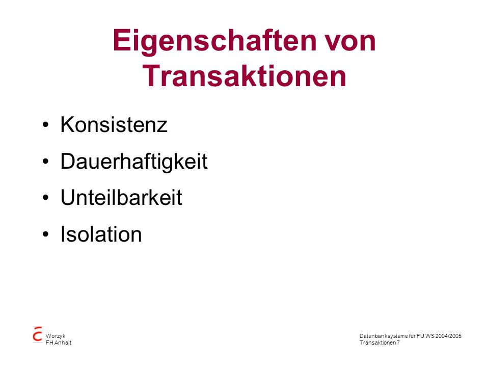 Datenbanksysteme für FÜ WS 2004/2005 Transaktionen 7 Worzyk FH Anhalt Eigenschaften von Transaktionen Konsistenz Dauerhaftigkeit Unteilbarkeit Isolation