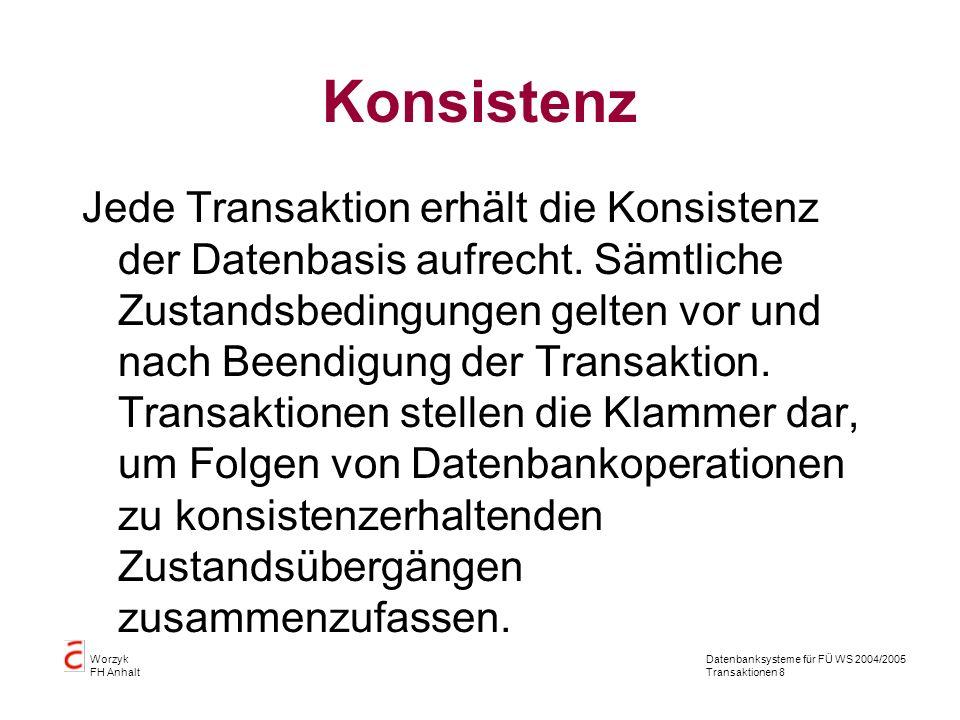 Datenbanksysteme für FÜ WS 2004/2005 Transaktionen 8 Worzyk FH Anhalt Konsistenz Jede Transaktion erhält die Konsistenz der Datenbasis aufrecht.