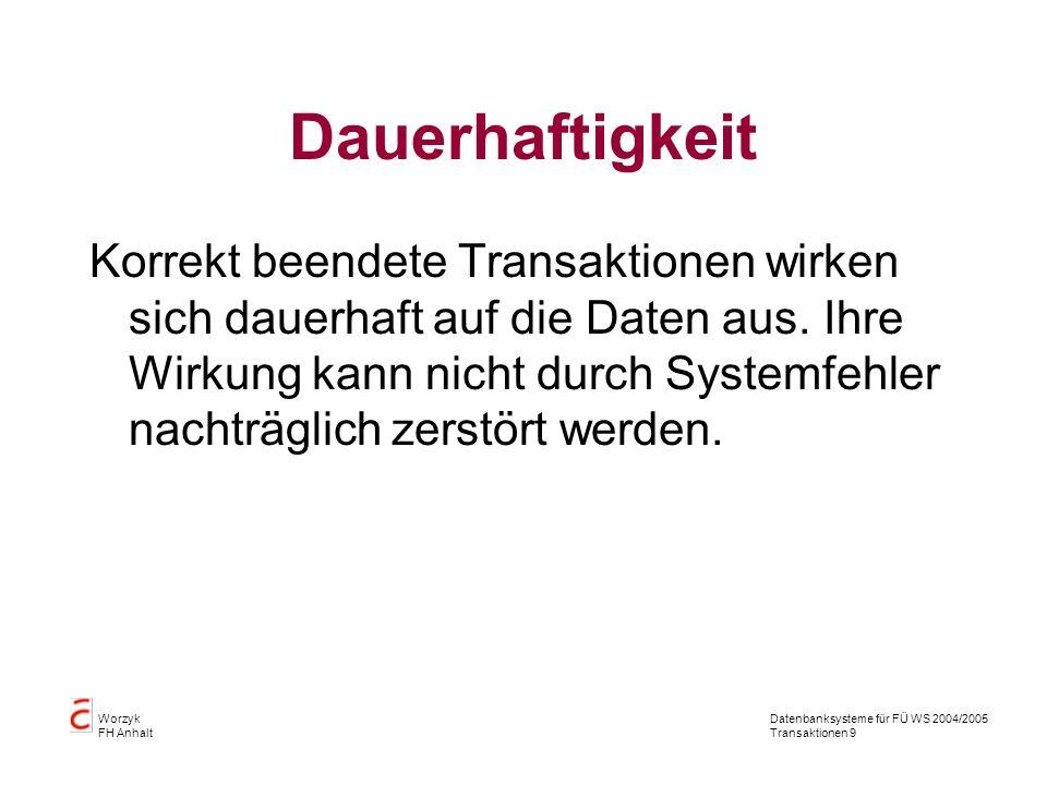 Datenbanksysteme für FÜ WS 2004/2005 Transaktionen 9 Worzyk FH Anhalt Dauerhaftigkeit Korrekt beendete Transaktionen wirken sich dauerhaft auf die Daten aus.