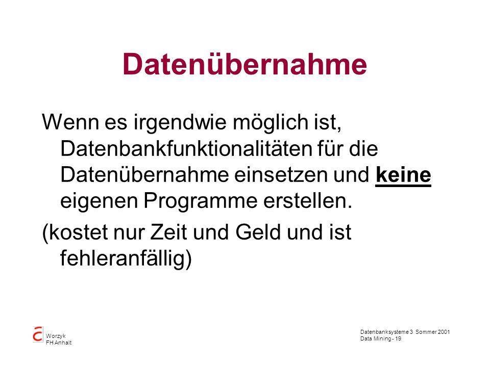 Datenbanksysteme 3 Sommer 2001 Data Mining - 19 Worzyk FH Anhalt Datenübernahme Wenn es irgendwie möglich ist, Datenbankfunktionalitäten für die Daten