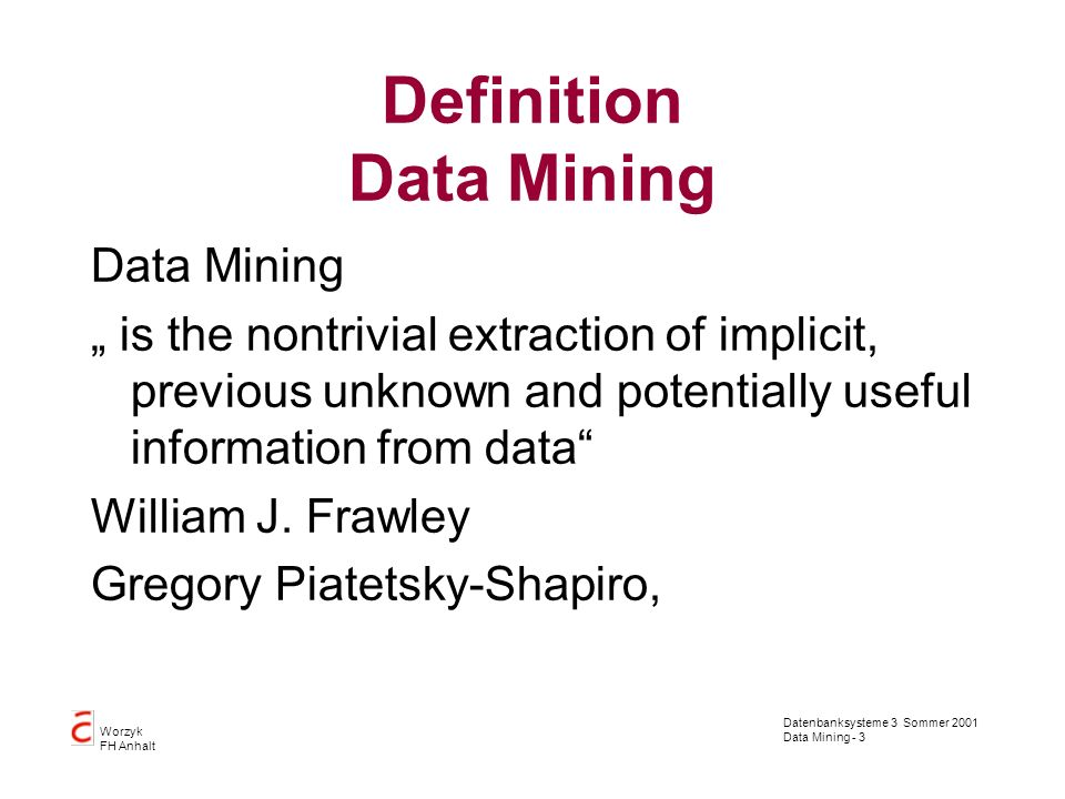 Datenbanksysteme 3 Sommer 2001 Data Mining - 3 Worzyk FH Anhalt Definition Data Mining Data Mining is the nontrivial extraction of implicit, previous unknown and potentially useful information from data William J.