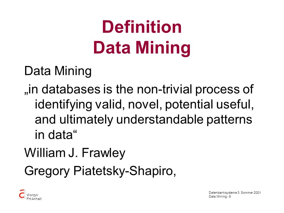 Datenbanksysteme 3 Sommer 2001 Data Mining - 9 Worzyk FH Anhalt Definition Data Mining Data Mining in databases is the non-trivial process of identifying valid, novel, potential useful, and ultimately understandable patterns in data William J.