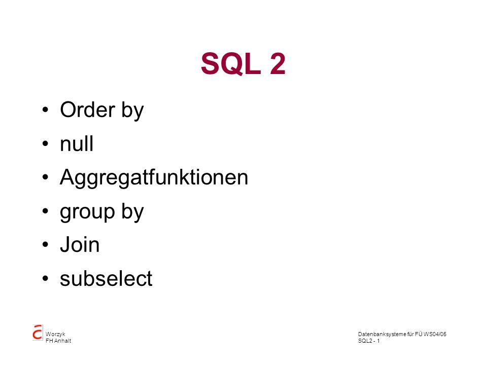 Datenbanksysteme für FÜ WS04/05 SQL2 - 1 Worzyk FH Anhalt SQL 2 Order by null Aggregatfunktionen group by Join subselect