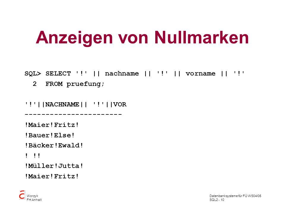 Datenbanksysteme für FÜ WS04/05 SQL2 - 10 Worzyk FH Anhalt Anzeigen von Nullmarken SQL> SELECT '!' || nachname || '!' || vorname || '!' 2 FROM pruefun