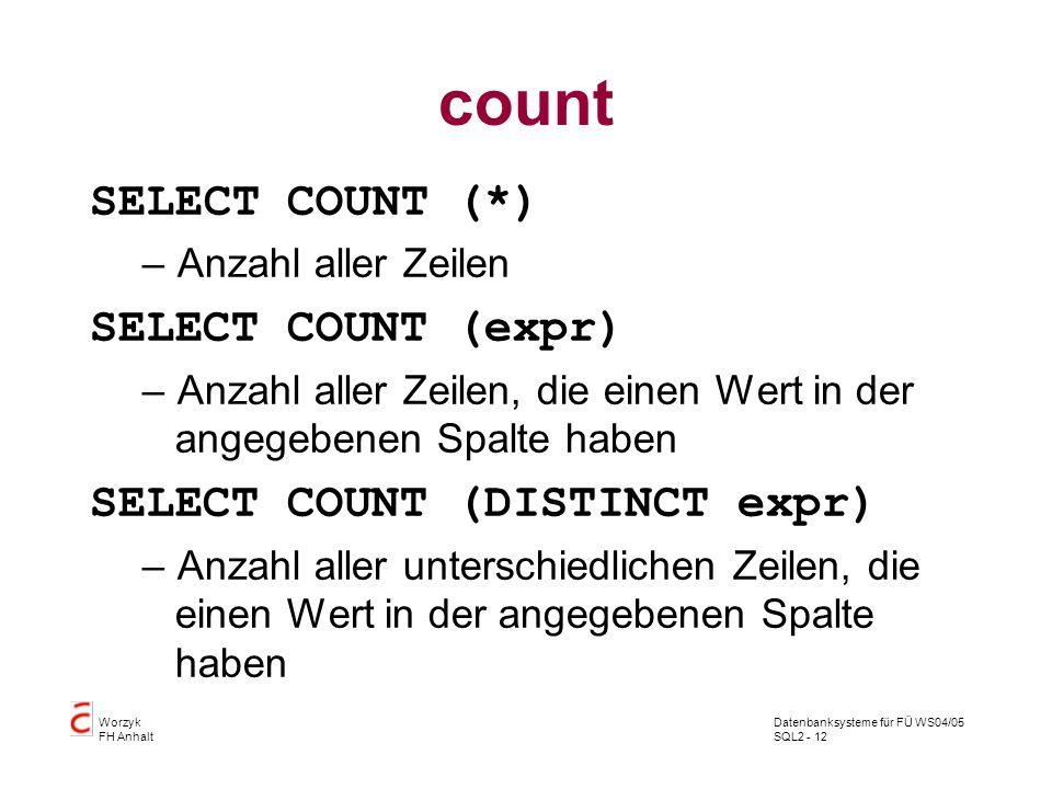 Datenbanksysteme für FÜ WS04/05 SQL2 - 12 Worzyk FH Anhalt count SELECT COUNT (*) –Anzahl aller Zeilen SELECT COUNT (expr) –Anzahl aller Zeilen, die e