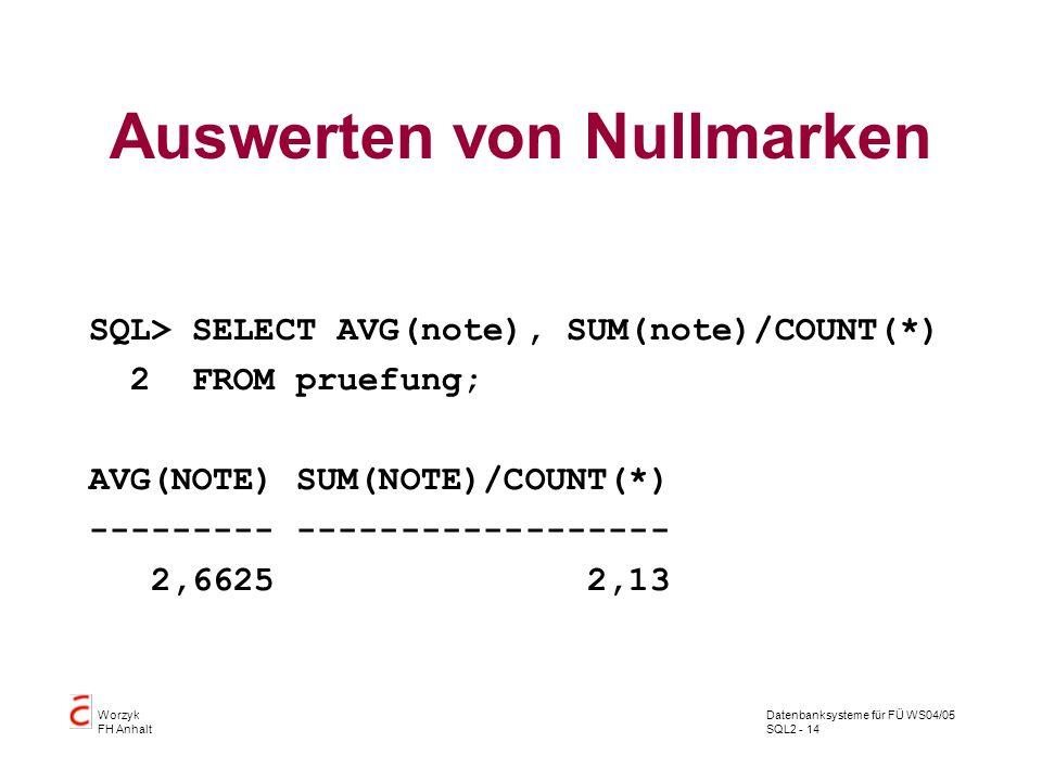 Datenbanksysteme für FÜ WS04/05 SQL2 - 14 Worzyk FH Anhalt Auswerten von Nullmarken SQL> SELECT AVG(note), SUM(note)/COUNT(*) 2 FROM pruefung; AVG(NOT