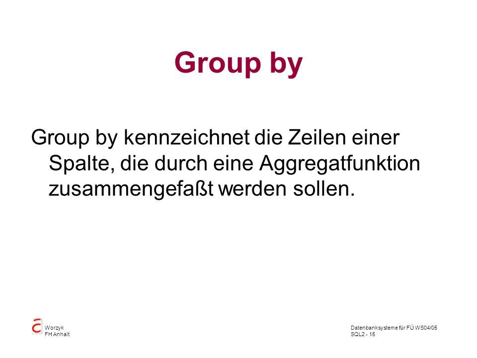Datenbanksysteme für FÜ WS04/05 SQL2 - 15 Worzyk FH Anhalt Group by Group by kennzeichnet die Zeilen einer Spalte, die durch eine Aggregatfunktion zus