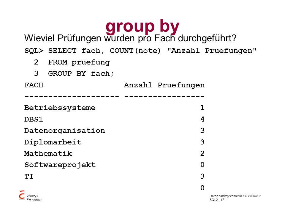 Datenbanksysteme für FÜ WS04/05 SQL2 - 17 Worzyk FH Anhalt group by Wieviel Prüfungen wurden pro Fach durchgeführt? SQL> SELECT fach, COUNT(note)