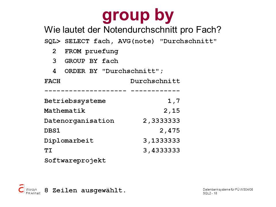 Datenbanksysteme für FÜ WS04/05 SQL2 - 18 Worzyk FH Anhalt group by Wie lautet der Notendurchschnitt pro Fach? SQL> SELECT fach, AVG(note)