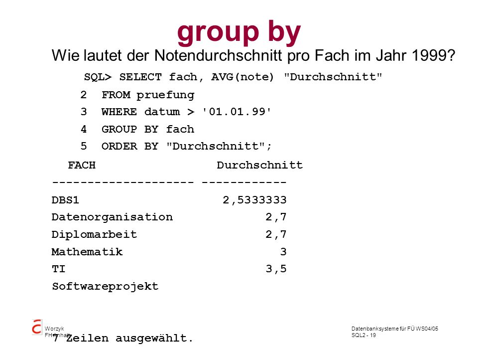 Datenbanksysteme für FÜ WS04/05 SQL2 - 19 Worzyk FH Anhalt group by Wie lautet der Notendurchschnitt pro Fach im Jahr 1999? SQL> SELECT fach, AVG(note