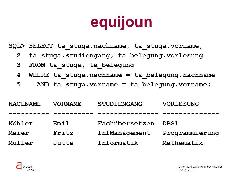Datenbanksysteme für FÜ WS04/05 SQL2 - 26 Worzyk FH Anhalt equijoun SQL> SELECT ta_stuga.nachname, ta_stuga.vorname, 2 ta_stuga.studiengang, ta_belegu