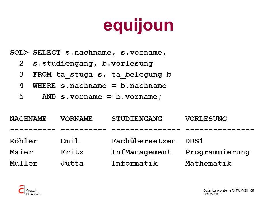Datenbanksysteme für FÜ WS04/05 SQL2 - 28 Worzyk FH Anhalt equijoun SQL> SELECT s.nachname, s.vorname, 2 s.studiengang, b.vorlesung 3 FROM ta_stuga s,