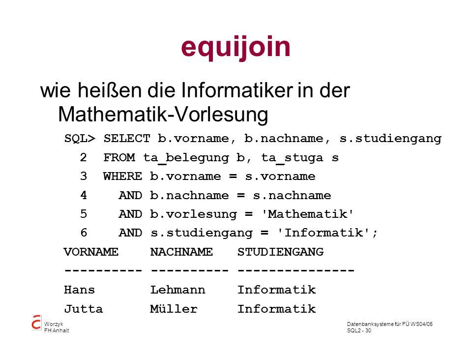 Datenbanksysteme für FÜ WS04/05 SQL2 - 30 Worzyk FH Anhalt equijoin wie heißen die Informatiker in der Mathematik-Vorlesung SQL> SELECT b.vorname, b.n