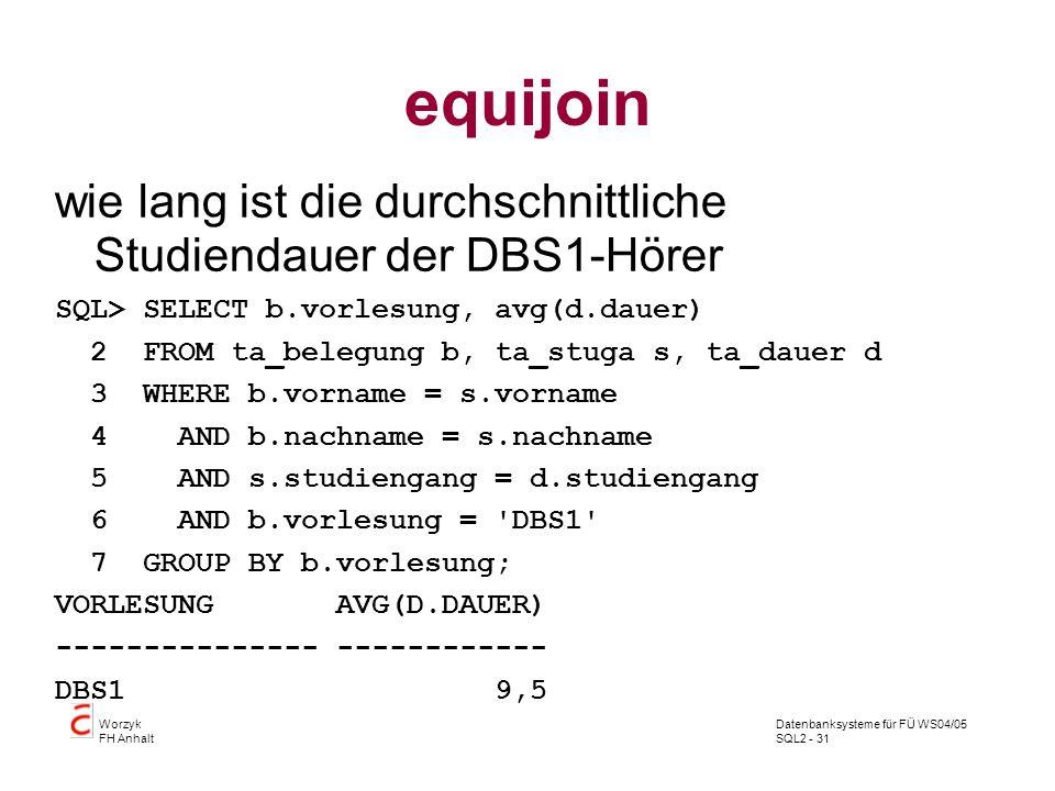 Datenbanksysteme für FÜ WS04/05 SQL2 - 31 Worzyk FH Anhalt equijoin wie lang ist die durchschnittliche Studiendauer der DBS1-Hörer SQL> SELECT b.vorle