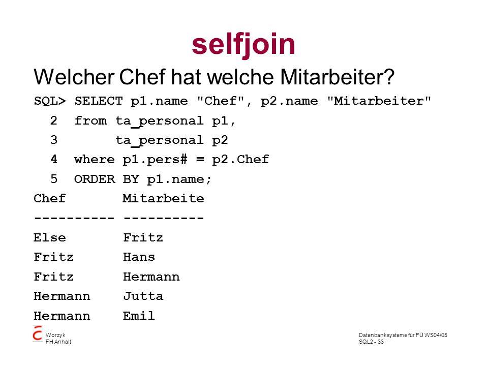 Datenbanksysteme für FÜ WS04/05 SQL2 - 33 Worzyk FH Anhalt selfjoin Welcher Chef hat welche Mitarbeiter? SQL> SELECT p1.name
