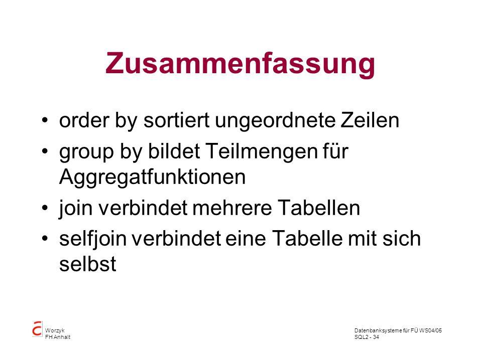 Datenbanksysteme für FÜ WS04/05 SQL2 - 34 Worzyk FH Anhalt Zusammenfassung order by sortiert ungeordnete Zeilen group by bildet Teilmengen für Aggrega