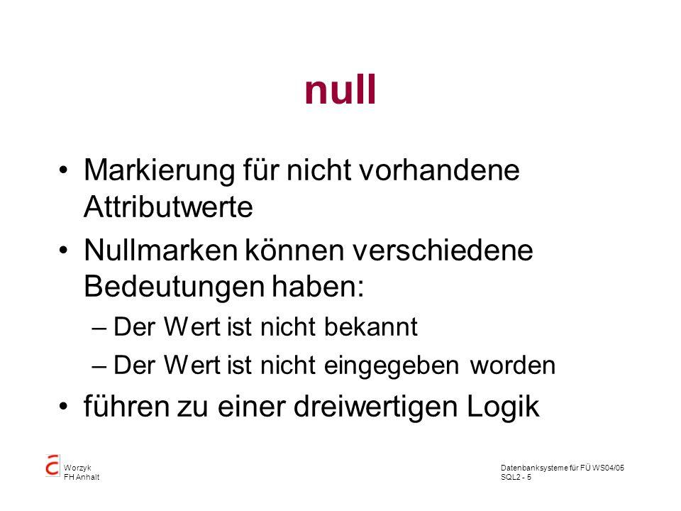 Datenbanksysteme für FÜ WS04/05 SQL2 - 5 Worzyk FH Anhalt null Markierung für nicht vorhandene Attributwerte Nullmarken können verschiedene Bedeutunge