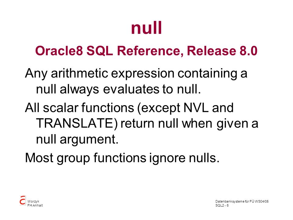 Datenbanksysteme für FÜ WS04/05 SQL2 - 6 Worzyk FH Anhalt null Oracle8 SQL Reference, Release 8.0 Any arithmetic expression containing a null always evaluates to null.