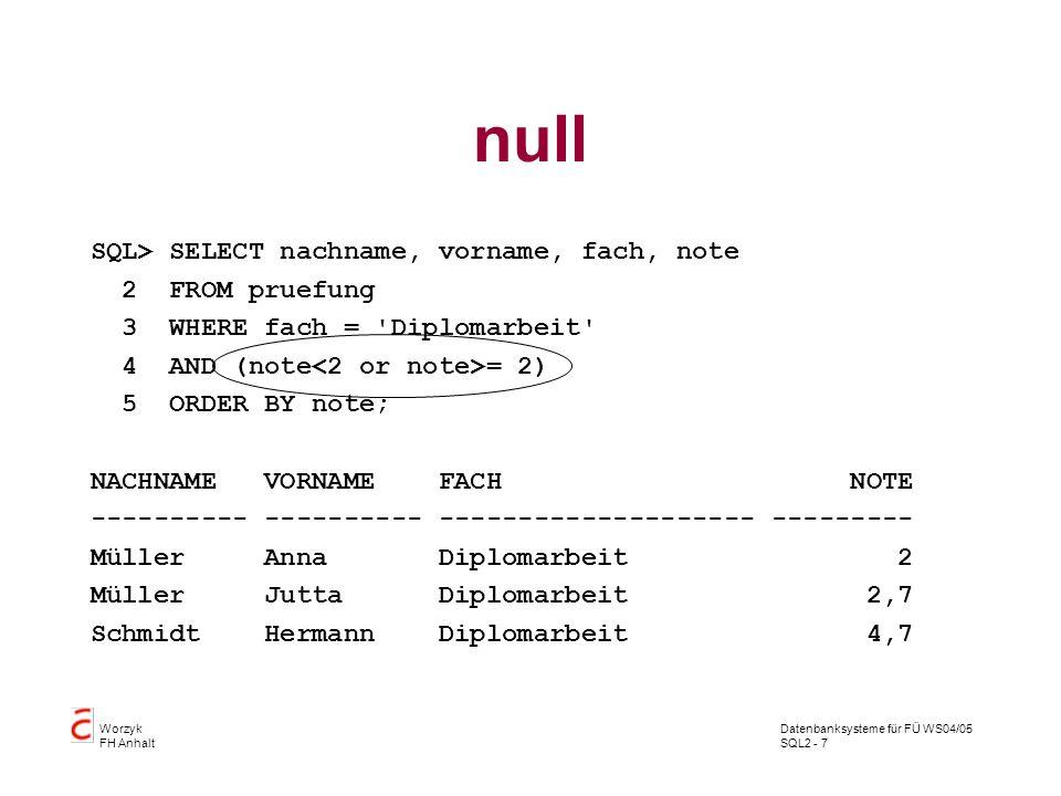Datenbanksysteme für FÜ WS04/05 SQL2 - 7 Worzyk FH Anhalt null SQL> SELECT nachname, vorname, fach, note 2 FROM pruefung 3 WHERE fach = 'Diplomarbeit'