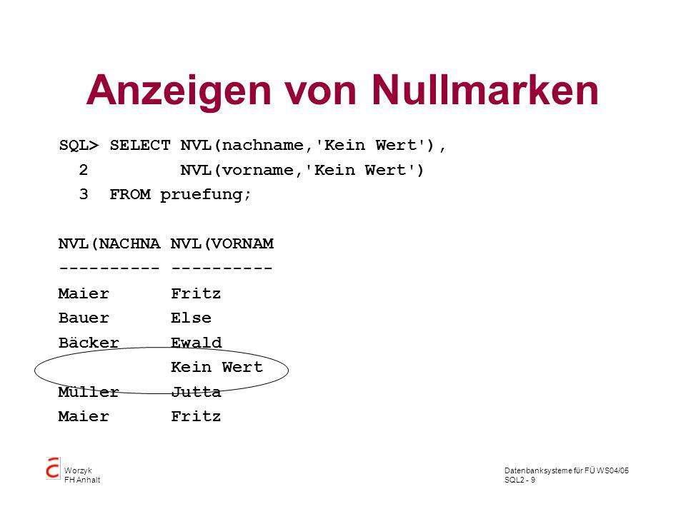 Datenbanksysteme für FÜ WS04/05 SQL2 - 9 Worzyk FH Anhalt Anzeigen von Nullmarken SQL> SELECT NVL(nachname,'Kein Wert'), 2 NVL(vorname,'Kein Wert') 3