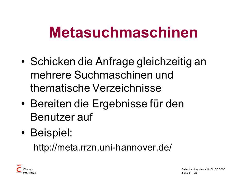 Datenbanksysteme für FÜ SS 2000 Seite 11 - 23 Worzyk FH Anhalt Metasuchmaschinen Schicken die Anfrage gleichzeitig an mehrere Suchmaschinen und themat