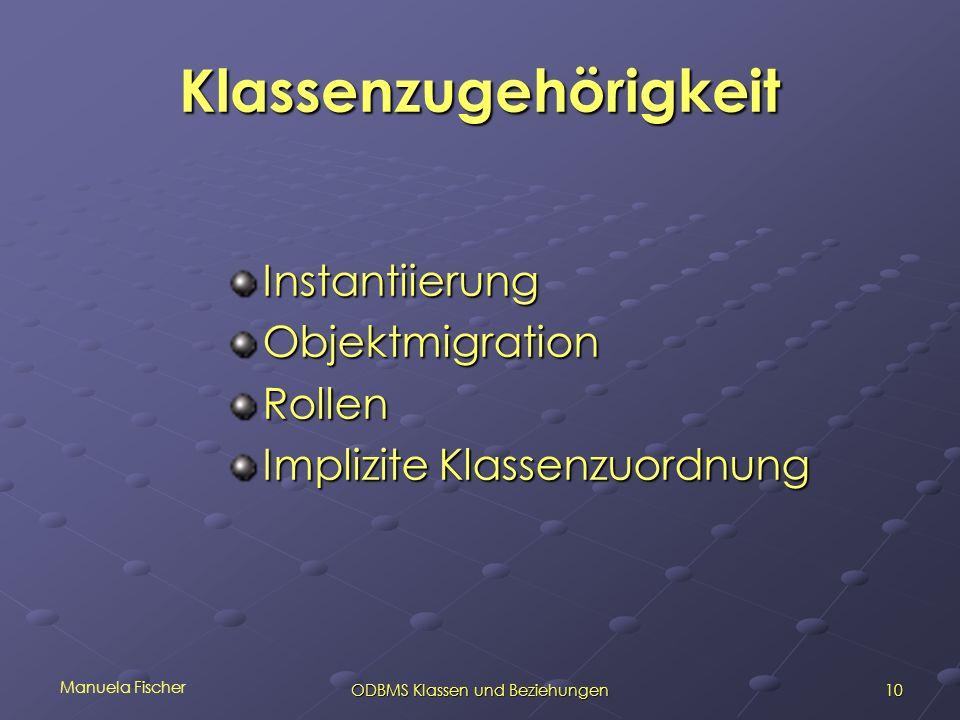 Manuela Fischer 10ODBMS Klassen und Beziehungen Klassenzugehörigkeit InstantiierungObjektmigrationRollen Implizite Klassenzuordnung