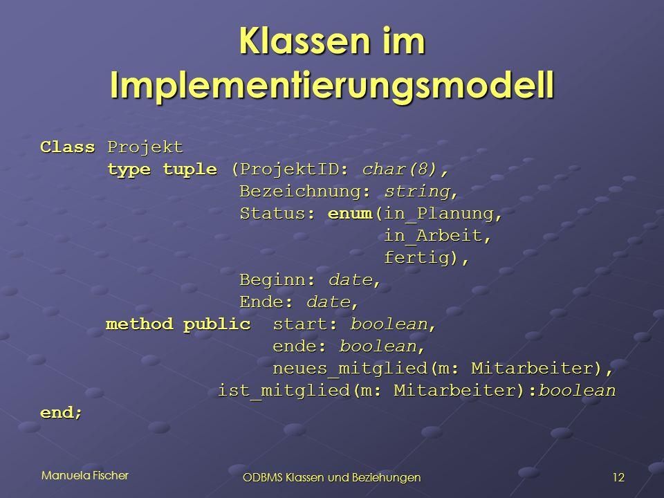 Manuela Fischer 12ODBMS Klassen und Beziehungen Klassen im Implementierungsmodell Class Projekt type tuple (ProjektID: char(8), Bezeichnung: string, Status: enum(in_Planung, in_Arbeit, in_Arbeit, fertig), fertig), Beginn: date, Ende: date, method public start: boolean, ende: boolean, ende: boolean, neues_mitglied(m: Mitarbeiter), neues_mitglied(m: Mitarbeiter), ist_mitglied(m: Mitarbeiter):boolean ist_mitglied(m: Mitarbeiter):boolean end;