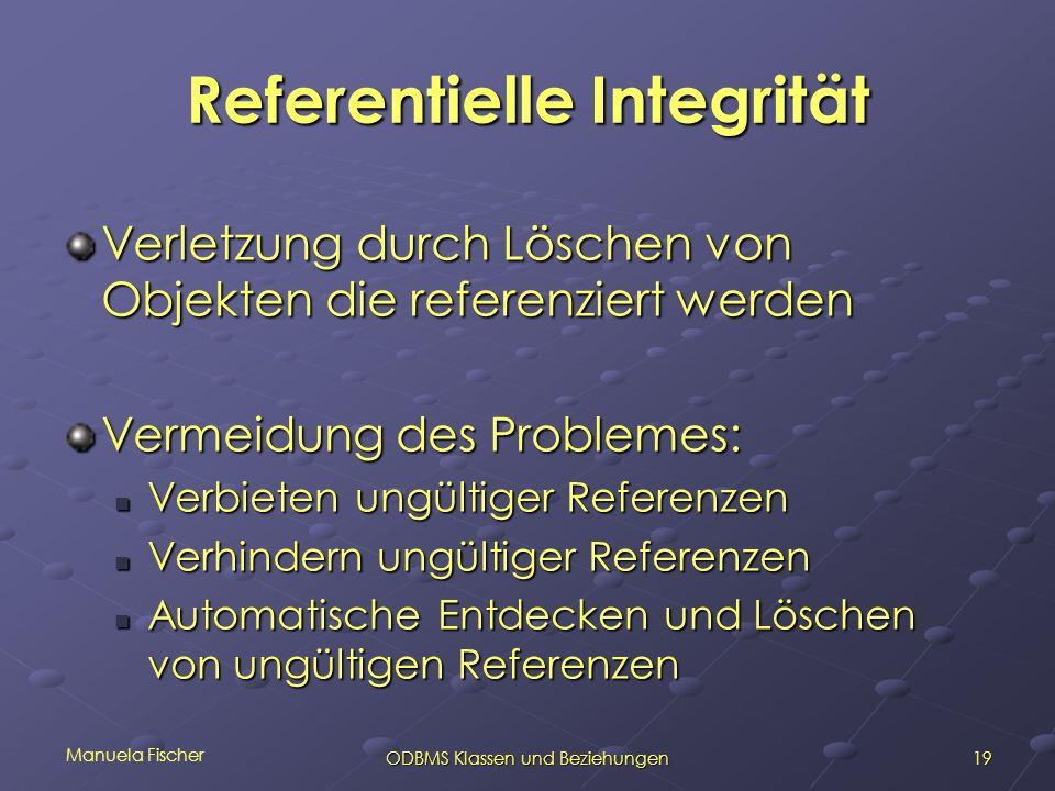 Manuela Fischer 19ODBMS Klassen und Beziehungen Referentielle Integrität Verletzung durch Löschen von Objekten die referenziert werden Vermeidung des