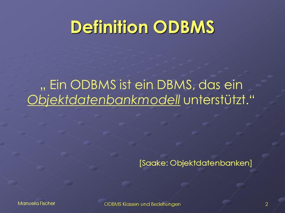 Manuela Fischer 3ODBMS Klassen und Beziehungen Objektdatenbankmodell Keine Definition Festlegung von Kriterien im ODBMS- Manifesto 2 Klassen: OO Entwurfsmodell OO Entwurfsmodell OO Implementierungsmodell OO Implementierungsmodell