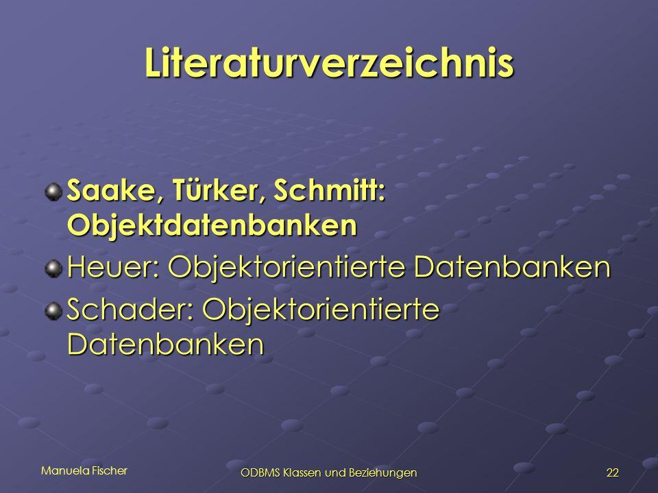 Manuela Fischer 22ODBMS Klassen und Beziehungen Literaturverzeichnis Saake, Türker, Schmitt: Objektdatenbanken Heuer: Objektorientierte Datenbanken Sc