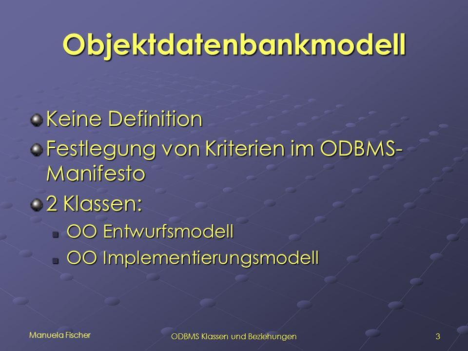 Manuela Fischer 3ODBMS Klassen und Beziehungen Objektdatenbankmodell Keine Definition Festlegung von Kriterien im ODBMS- Manifesto 2 Klassen: OO Entwu