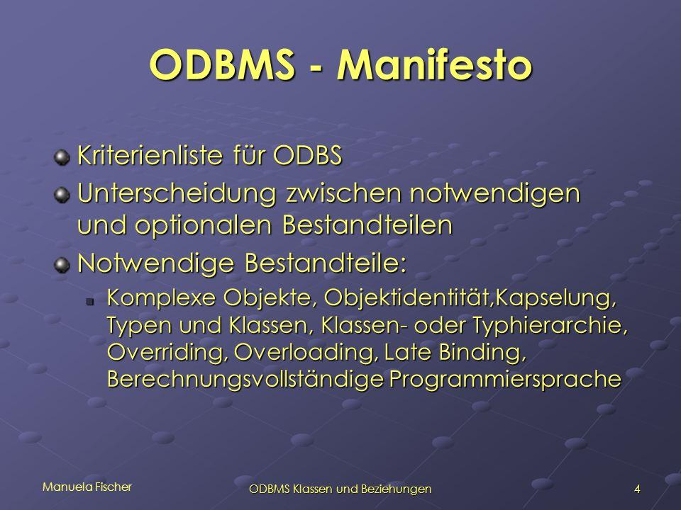 Manuela Fischer 4ODBMS Klassen und Beziehungen ODBMS - Manifesto Kriterienliste für ODBS Unterscheidung zwischen notwendigen und optionalen Bestandtei