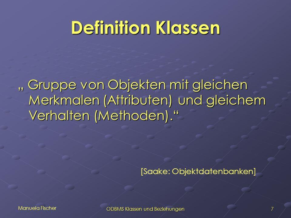 Manuela Fischer 7ODBMS Klassen und Beziehungen Definition Klassen Gruppe von Objekten mit gleichen Merkmalen (Attributen) und gleichem Verhalten (Methoden).