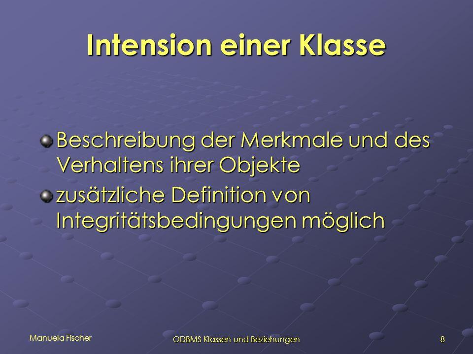 Manuela Fischer 8ODBMS Klassen und Beziehungen Intension einer Klasse Beschreibung der Merkmale und des Verhaltens ihrer Objekte zusätzliche Definition von Integritätsbedingungen möglich