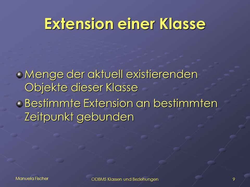 Manuela Fischer 9ODBMS Klassen und Beziehungen Extension einer Klasse Menge der aktuell existierenden Objekte dieser Klasse Bestimmte Extension an bestimmten Zeitpunkt gebunden