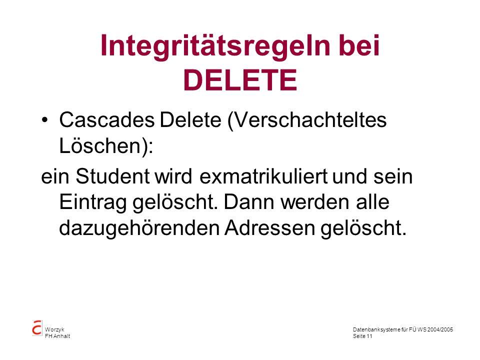 Datenbanksysteme für FÜ WS 2004/2005 Seite 11 Worzyk FH Anhalt Integritätsregeln bei DELETE Cascades Delete (Verschachteltes Löschen): ein Student wir