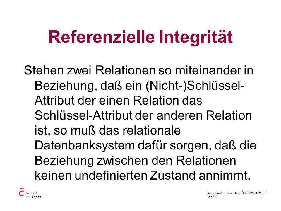 Datenbanksysteme für FÜ WS 2004/2005 Seite 2 Worzyk FH Anhalt Referenzielle Integrität Stehen zwei Relationen so miteinander in Beziehung, daß ein (Ni