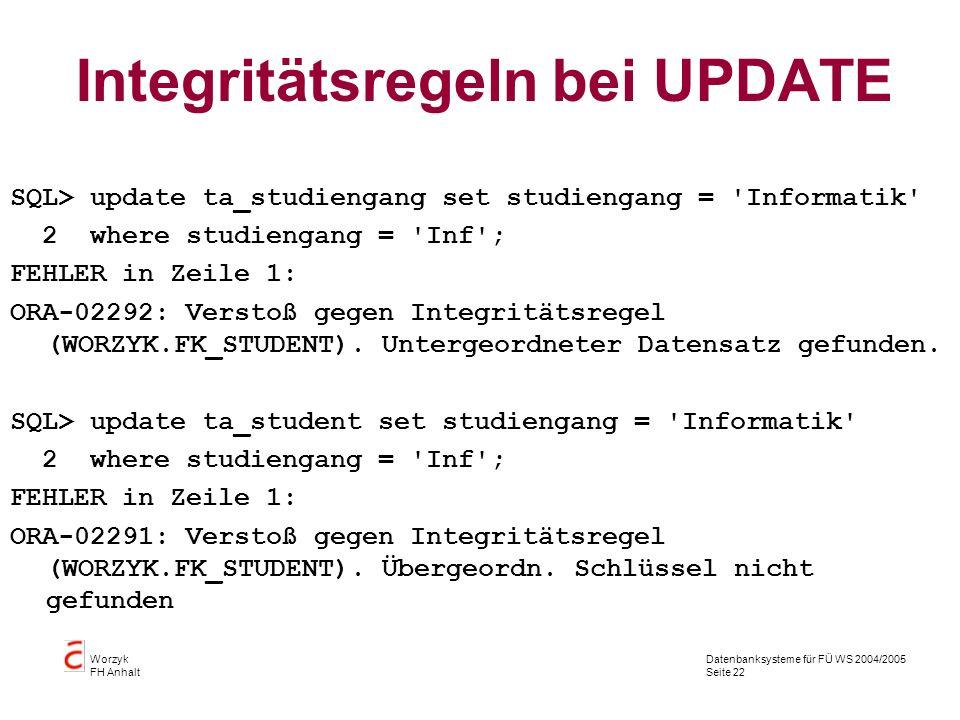 Datenbanksysteme für FÜ WS 2004/2005 Seite 22 Worzyk FH Anhalt Integritätsregeln bei UPDATE SQL> update ta_studiengang set studiengang = 'Informatik'
