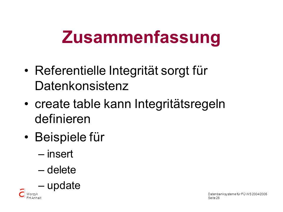 Datenbanksysteme für FÜ WS 2004/2005 Seite 26 Worzyk FH Anhalt Zusammenfassung Referentielle Integrität sorgt für Datenkonsistenz create table kann In
