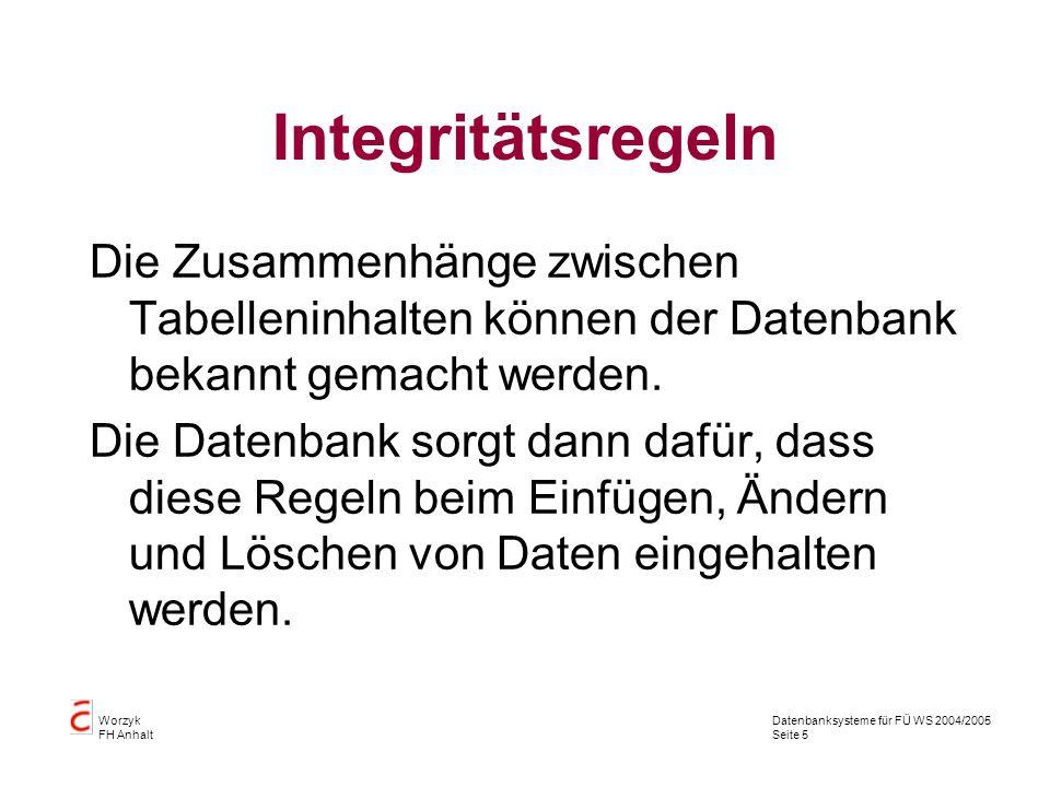 Datenbanksysteme für FÜ WS 2004/2005 Seite 5 Worzyk FH Anhalt Integritätsregeln Die Zusammenhänge zwischen Tabelleninhalten können der Datenbank bekan