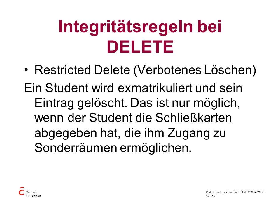 Datenbanksysteme für FÜ WS 2004/2005 Seite 7 Worzyk FH Anhalt Integritätsregeln bei DELETE Restricted Delete (Verbotenes Löschen) Ein Student wird exm
