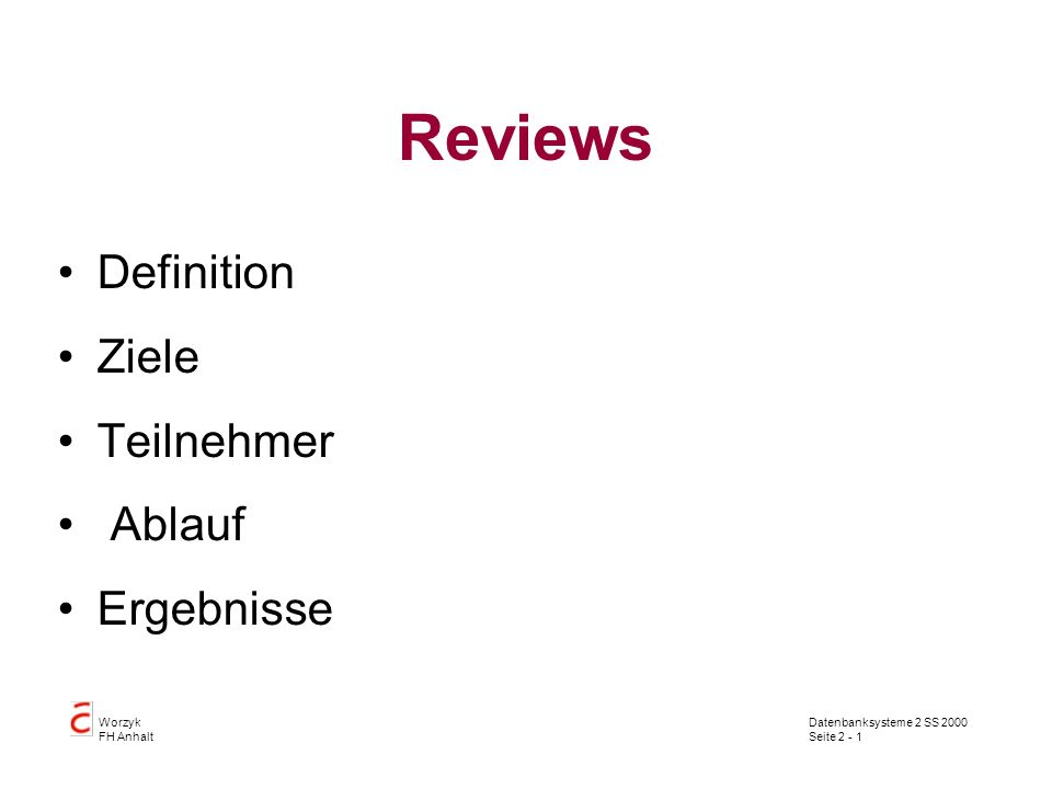 Datenbanksysteme 2 SS 2000 Seite 2 - 2 Worzyk FH Anhalt Definition Ein Review ist ein mehr oder weniger formal geplanter und strukturierter Analyse- und Bewertungsprozeß, in dem Projektergebnisse einem Team von Gutachtern präsentiert und von diesen kommentiert oder genehmigt werden.