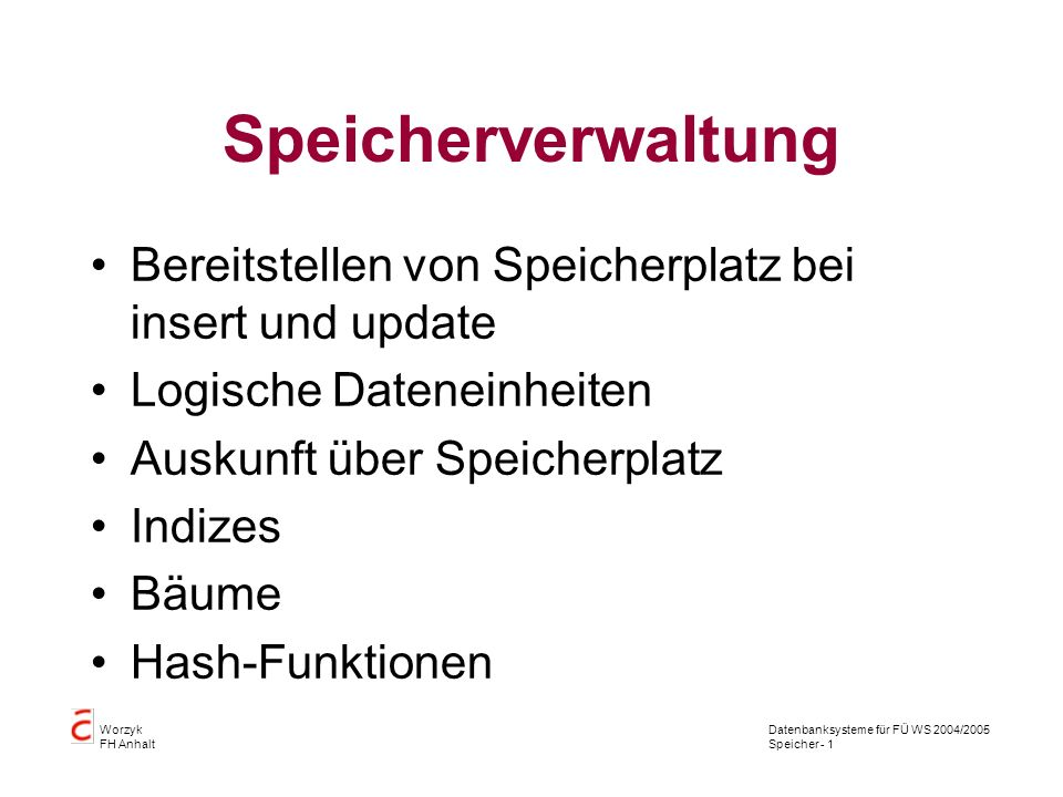 Datenbanksysteme für FÜ WS 2004/2005 Speicher - 1 Worzyk FH Anhalt Speicherverwaltung Bereitstellen von Speicherplatz bei insert und update Logische Dateneinheiten Auskunft über Speicherplatz Indizes Bäume Hash-Funktionen