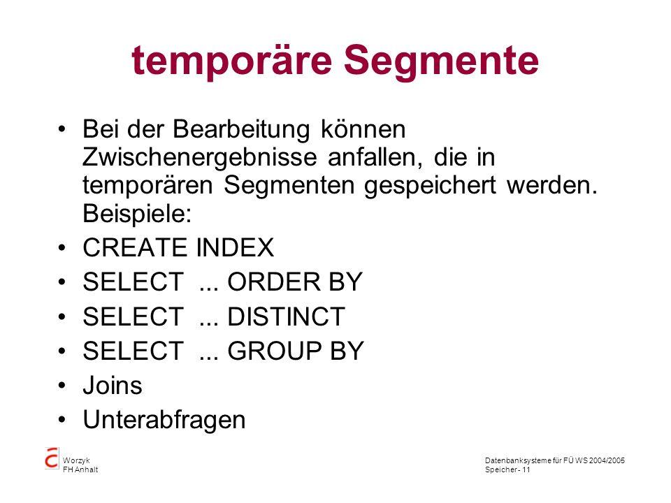 Datenbanksysteme für FÜ WS 2004/2005 Speicher - 11 Worzyk FH Anhalt temporäre Segmente Bei der Bearbeitung können Zwischenergebnisse anfallen, die in temporären Segmenten gespeichert werden.