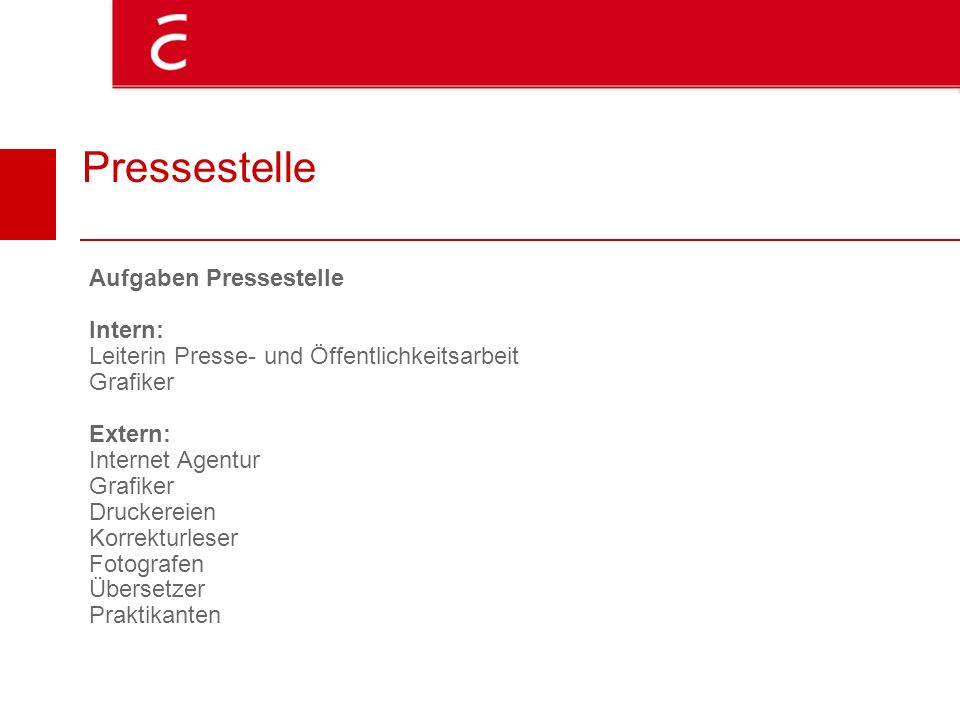 Pressestelle Aufgaben Pressestelle Intern: Leiterin Presse- und Öffentlichkeitsarbeit Grafiker Extern: Internet Agentur Grafiker Druckereien Korrektur
