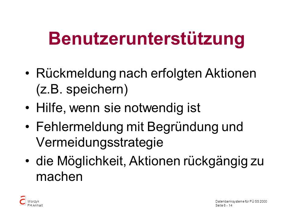 Datenbanksysteme für FÜ SS 2000 Seite 6 - 14 Worzyk FH Anhalt Benutzerunterstützung Rückmeldung nach erfolgten Aktionen (z.B. speichern) Hilfe, wenn s