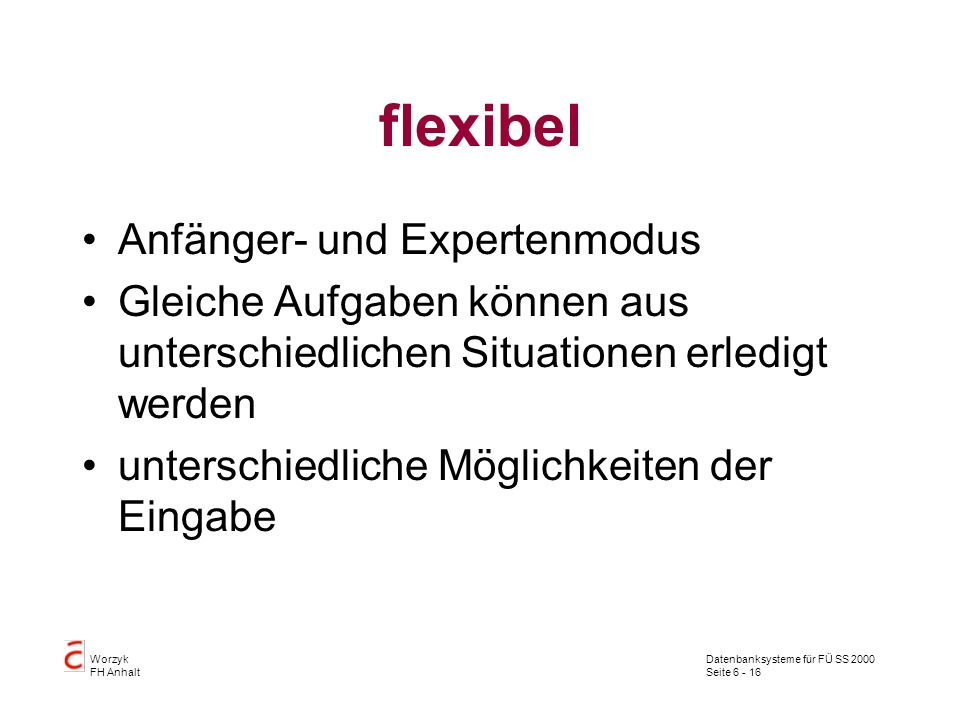 Datenbanksysteme für FÜ SS 2000 Seite 6 - 16 Worzyk FH Anhalt flexibel Anfänger- und Expertenmodus Gleiche Aufgaben können aus unterschiedlichen Situationen erledigt werden unterschiedliche Möglichkeiten der Eingabe