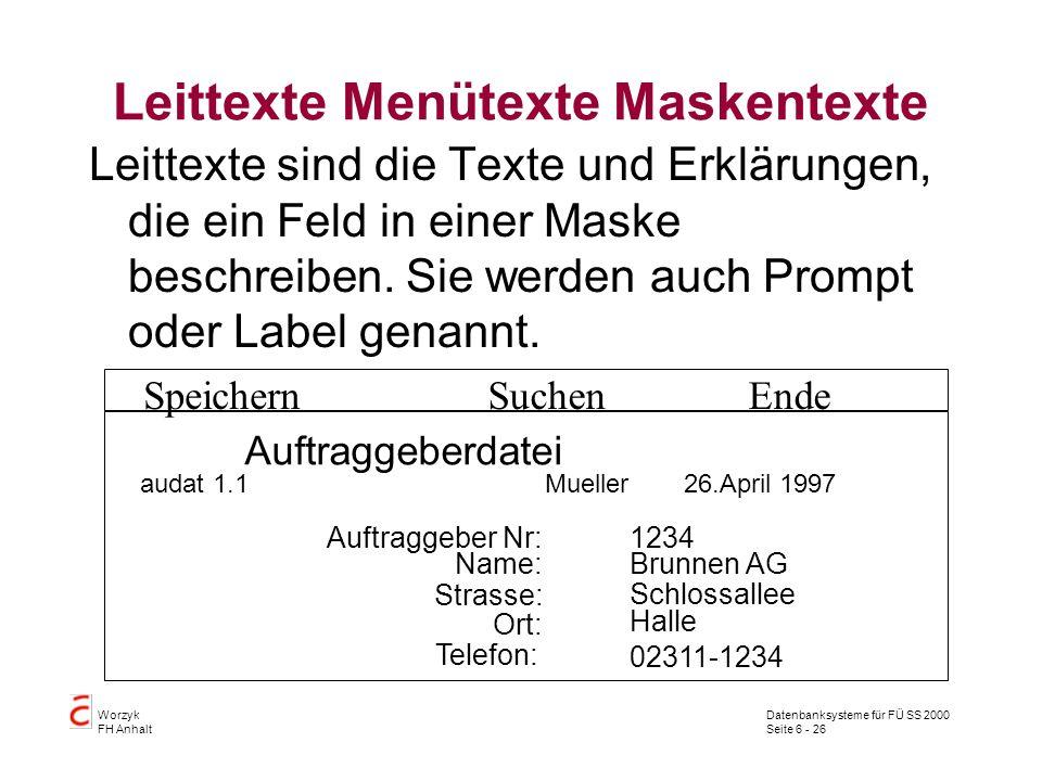 Datenbanksysteme für FÜ SS 2000 Seite 6 - 26 Worzyk FH Anhalt Leittexte Menütexte Maskentexte Leittexte sind die Texte und Erklärungen, die ein Feld in einer Maske beschreiben.