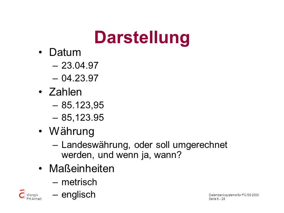 Datenbanksysteme für FÜ SS 2000 Seite 6 - 28 Worzyk FH Anhalt Darstellung Datum –23.04.97 –04.23.97 Zahlen –85.123,95 –85,123.95 Währung –Landeswährun
