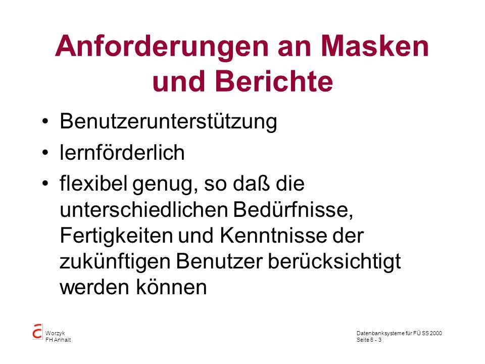 Datenbanksysteme für FÜ SS 2000 Seite 6 - 3 Worzyk FH Anhalt Anforderungen an Masken und Berichte Benutzerunterstützung lernförderlich flexibel genug,